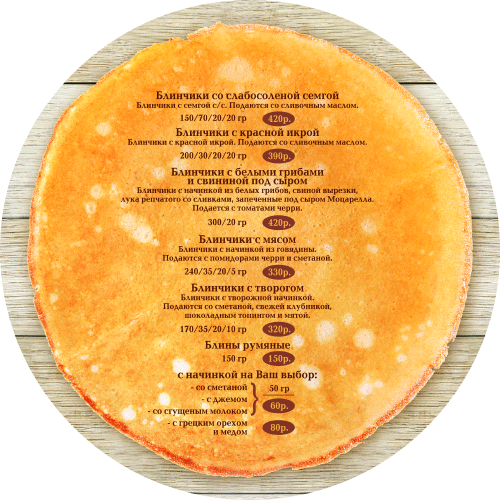 блинное меню для ресторана Братья Третьяковы, pancake menu for restaurant Tretyakov Brothers, Pancakes with lightly salted salmon 150/70/20/20 420 rubles(Pancakes with smoked salmon. Served with butter) Pancakes with red caviar 200/30/20/20 390 rubles(Pancakes with red caviar. Served with butter) Pancakes with mushrooms and pork and cheese 420 RUB 300/20 (Pancakes stuffed with porcini mushrooms, pork tenderloin, onion in a cream saucebaked under mozzarella cheese. Served with cherry tomatoes.) Empanadas 240/35/20/5 330 rubles(Pancakes stuffed with beef. Served with cherry tomatoes and sour cream) Pancakes with cottage cheese 170/35/20/10 320 rubles(Pancakes with cheese filling. Served with sour cream, fresh strawberries, chocolate topping and mint) Rosy pancakes 150 g rubles 150 rubleswith the filling of Your choice: - sour cream 50 g rubles 60 rubles - with jam 50 g rubles 60 rubles - condensed milk 50 g rubles 60 rubles - with walnuts and honey 50 g rubles 80 rubles